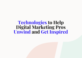 Technologies to Help Digital Marketing Pros Unwind and Get Inspired